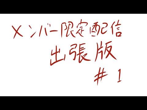 メンバー限定配信【出張版】#1